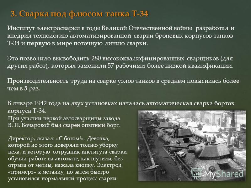 3. Сварка под флюсом танка Т-34 Институт электросварки в годы Великой Отечественной войны разработал и внедрил технологию автоматизированной сварки броневых корпусов танков Т-34 и первую в мире поточную линию сварки. Это позволило высвободить 280 выс