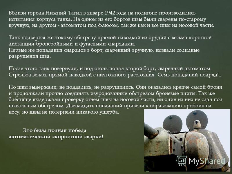 Вблизи города Нижний Тагил в январе 1942 года на полигоне производились испытания корпуса танка. На одном из его бортов швы были сварены по-старому вручную, на другом - автоматом под флюсом, так же как и все швы на носовой части. Танк подвергся жесто