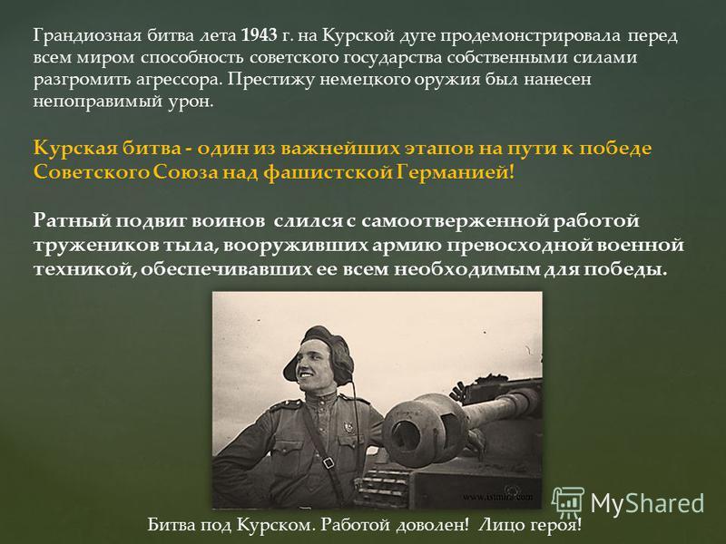 Грандиозная битва лета 1943 г. на Курской дуге продемонстрировала перед всем миром способность советского государства собственными силами разгромить агрессора. Престижу немецкого оружия был нанесен непоправимый урон. Курская битва - один из важнейших
