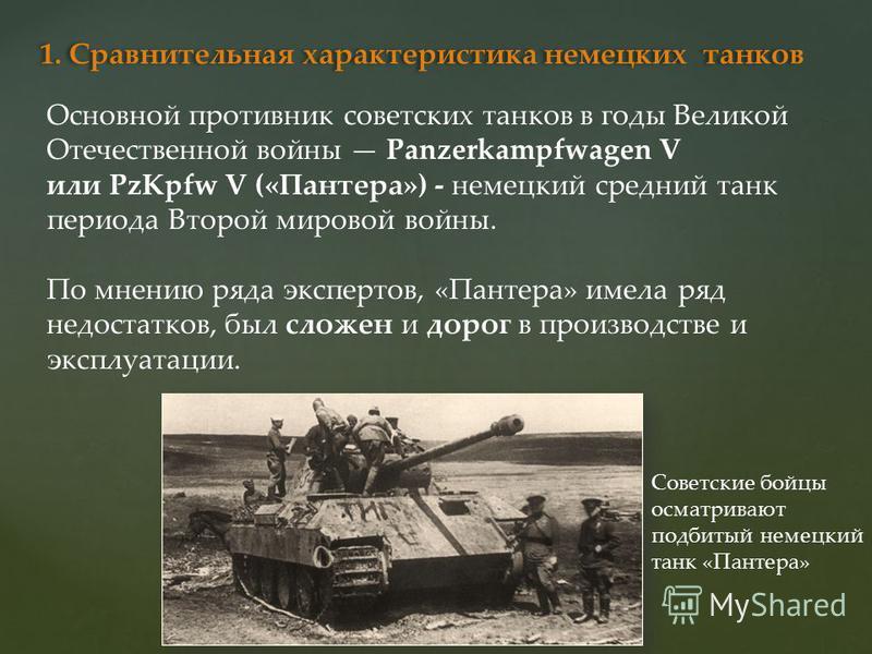 Основной противник советских танков в годы Великой Отечественной войны Panzerkampfwagen V или PzKpfw V («Пантера») - немецкий средний танк периода Второй мировой войны. По мнению ряда экспертов, «Пантера» имела ряд недостатков, был сложен и дорог в п