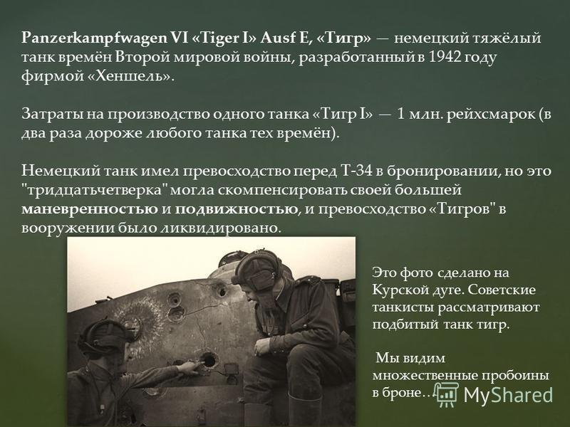 Panzerkampfwagen VI «Tiger I» Ausf E, «Тигр» немецкий тяжёлый танк времён Второй мировой войны, разработанный в 1942 году фирмой «Хеншель». Затраты на производство одного танка «Тигр I» 1 млн. рейхсмарок (в два раза дороже любого танка тех времён). Н