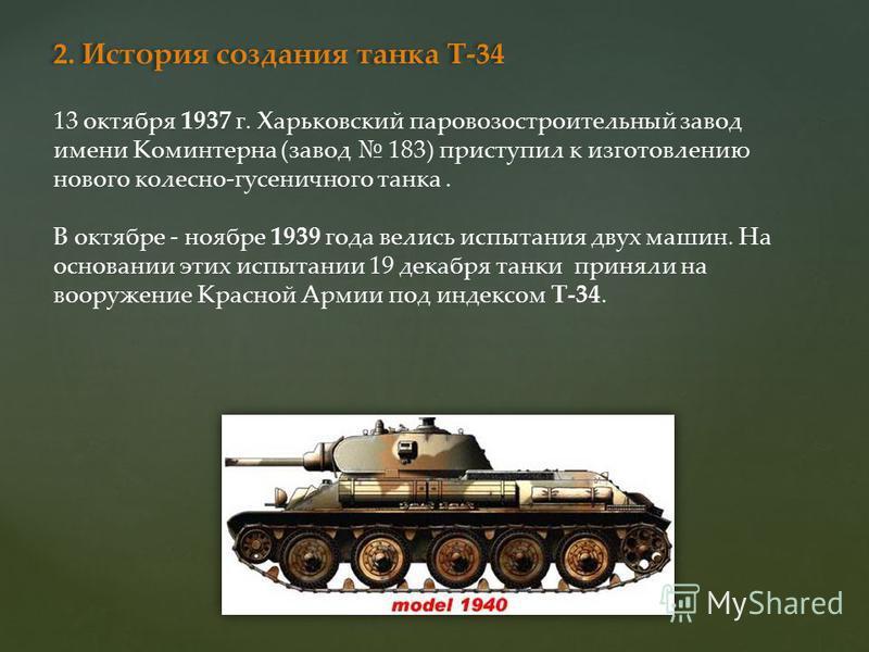 2. История создания танка Т-34 13 октября 1937 г. Харьковский паровозостроительный завод имени Коминтерна (завод 183) приступил к изготовлению нового колесно-гусеничного танка. В октябре - ноябре 1939 года велись испытания двух машин. На основании эт