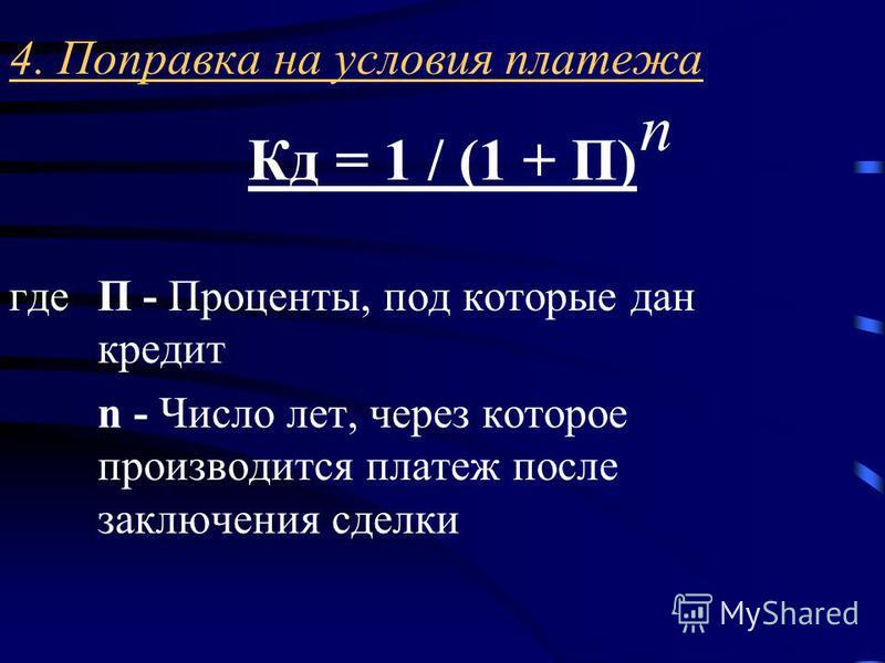 4. Поправка на условия платежа Кд = 1 / (1 + П) где П - Проценты, под которые дан кредит n - Число лет, через которое производится платеж после заключения сделки n