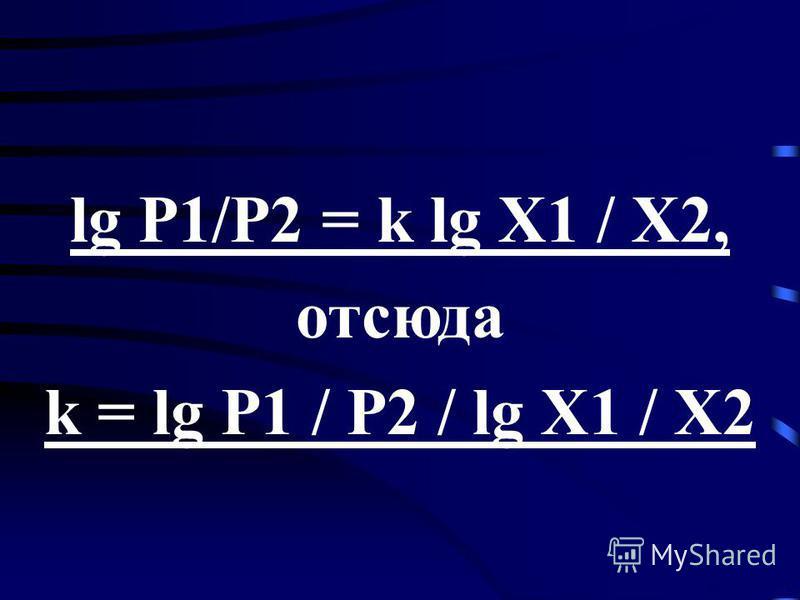 lg P1/P2 = k lg X1 / X2, отсюда k = lg P1 / P2 / lg X1 / X2