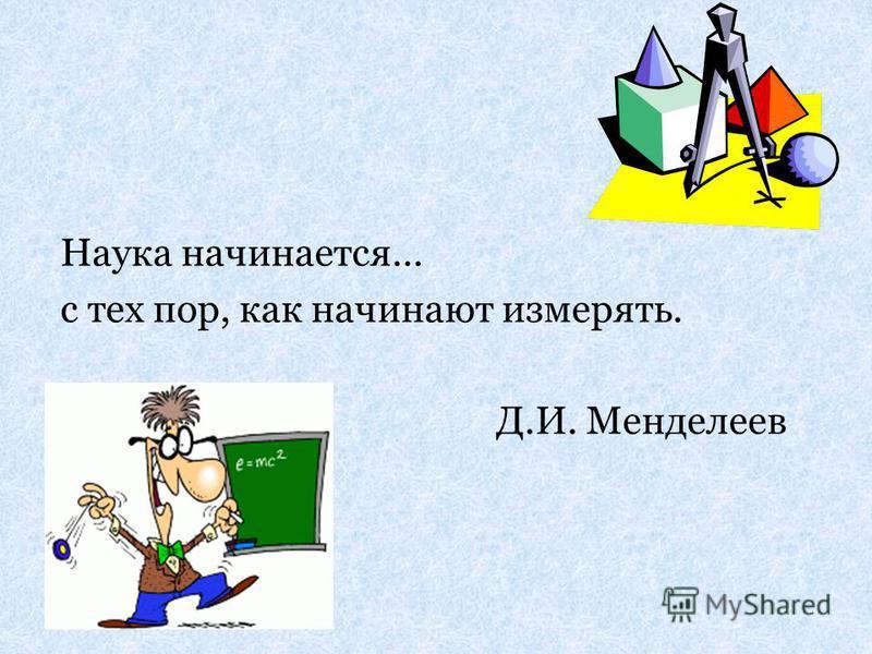 Наука начинается… с тех пор, как начинают измерять. Д.И. Менделеев