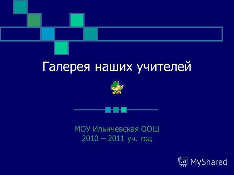 Галерея наших учителей МОУ Ильичевская ООШ 2010 – 2011 уч. год