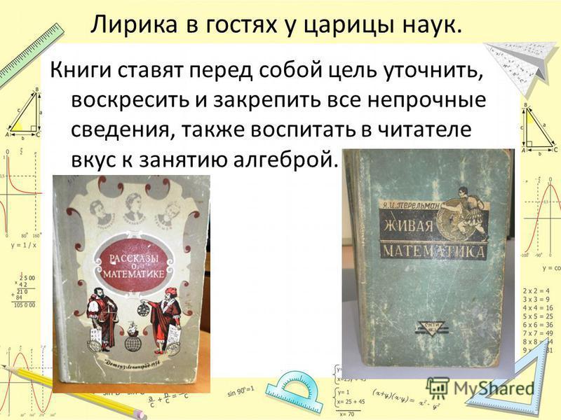 Лирика в гостях у царицы наук. Книги ставят перед собой цель уточнить, воскресить и закрепить все непрочные сведения, также воспитать в читателе вкус к занятию алгеброй.