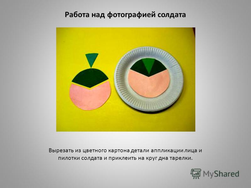 Работа над фотографией солдата Вырезать из цветного картона детали аппликации лица и пилотки солдата и приклеить на круг дна тарелки.