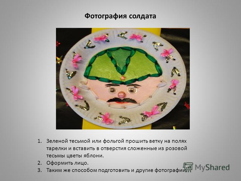 Фотография солдата 1. Зеленой тесьмой или фольгой прошить ветку на полях тарелки и вставить в отверстия сложенные из розовой тесьмы цветы яблони. 2. Оформить лицо. 3. Таким же способом подготовить и другие фотографии.