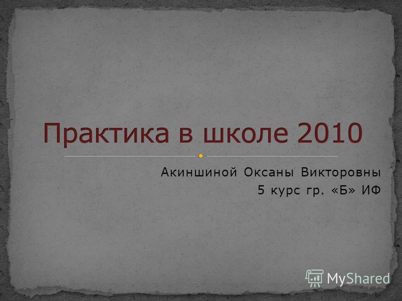 Акиншиной Оксаны Викторовны 5 курс гр. «Б» ИФ