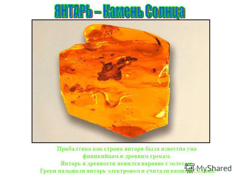 Прибалтика как страна янтаря была известна уже финикийцам и древним грекам. Янтарь в древности ценился наравне с золотом. Греки называли янтарь электроном и считали камнем Солнца.