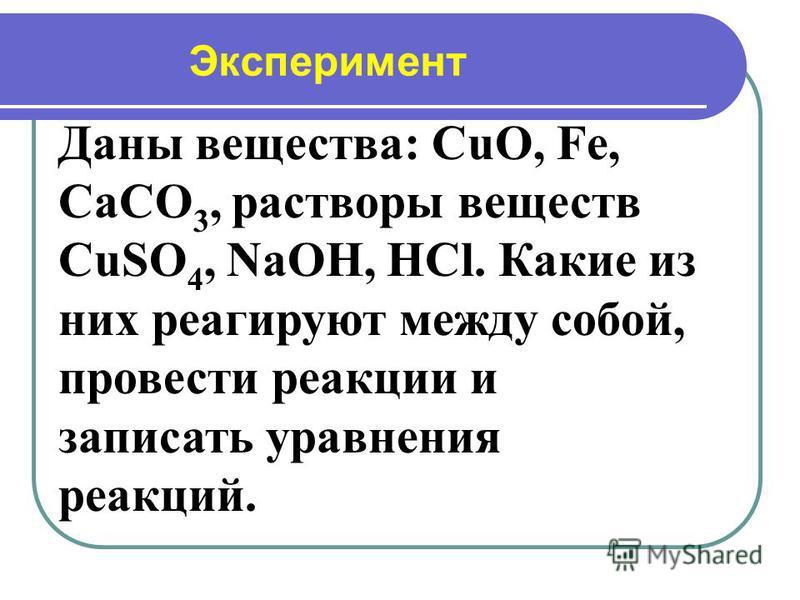Эксперимент Даны вещества: CuO, Fe, CaCO 3, растворы веществ CuSO 4, NaOH, HCl. Какие из них реагируют между собой, провести реакции и записать уравнения реакций.