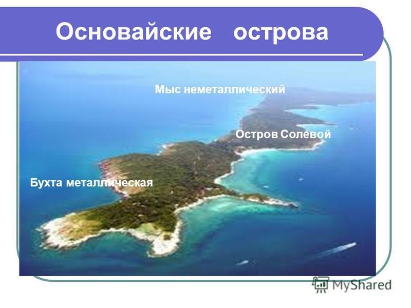 Основайские острова Бухта металлическая Мыс неметаллический Остров Солевой