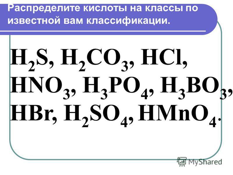Распределите кислоты на классы по известной вам классификации. H 2 S, H 2 CO 3, HCl, HNO 3, H 3 PO 4, H 3 BO 3, HBr, H 2 SO 4, HMnO 4.