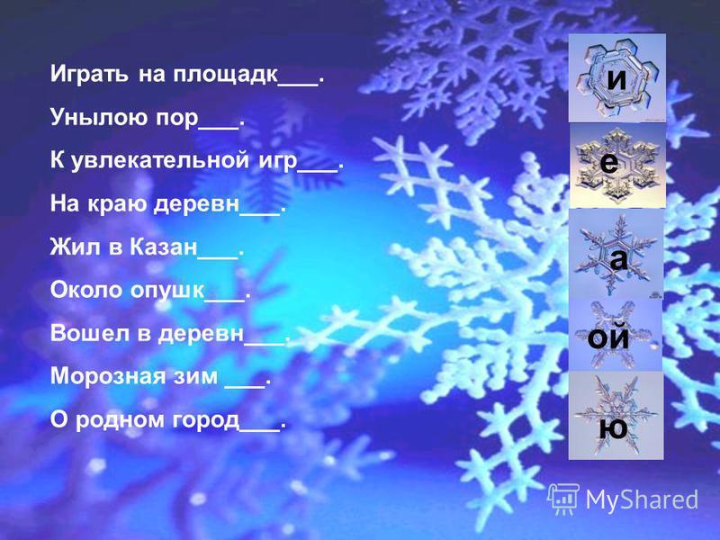 Играть на площадке___. Унылою пор___. К увлекательной игр___. На краю деревнеи___. Жил в Казан___. Около опушке___. Вошел в деревнеи___. Морозная зим ___. О родном город___. а е ю и ой