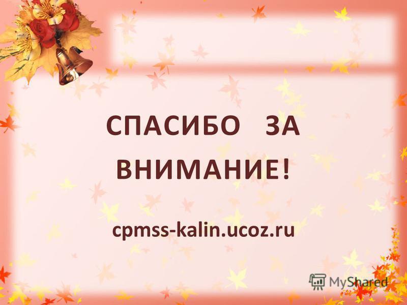 СПАСИБО ЗА ВНИМАНИЕ! cpmss-kalin.ucoz.ru