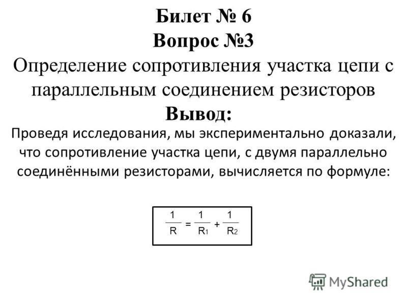 Проведя исследования, мы экспериментально доказали, что сопротивление участка цепи, с двумя параллельно соединёнными резисторами, вычисляется по формуле: Билет 6 Вопрос 3 Определение сопротивления участка цепи с параллельным соединением резисторов Вы