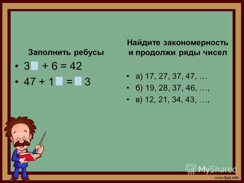 Заполнить ребусы 3 + 6 = 42 47 + 1 = 3 Найдите закономерность и продолжи ряды чисел а) 17, 27, 37, 47, … б) 19, 28, 37, 46, …, в) 12, 21, 34, 43, …,