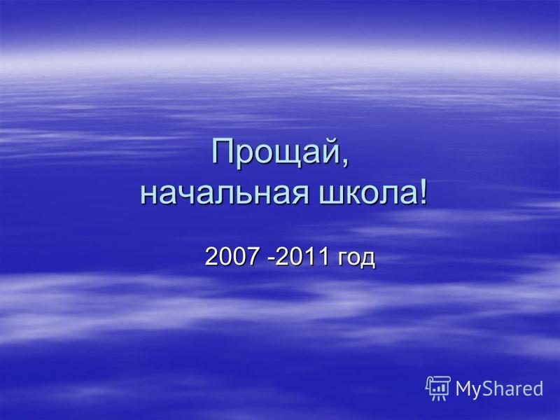 Прощай, начальная школа! 2007 -2011 год 2007 -2011 год