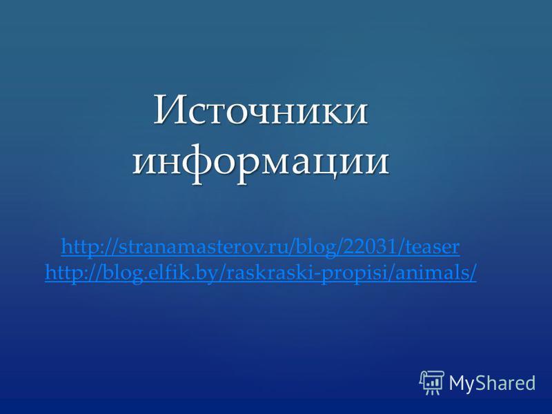 Источники информации http://stranamasterov.ru/blog/22031/teaser http://blog.elfik.by/raskraski-propisi/animals/