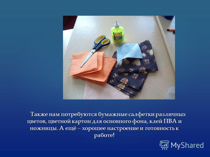 Также нам потребуются бумажные салфетки различных цветов, цветной картон для основного фона, клей ПВА и ножницы. А ещё – хорошее настроение и готовность к работе! Также нам потребуются бумажные салфетки различных цветов, цветной картон для основного