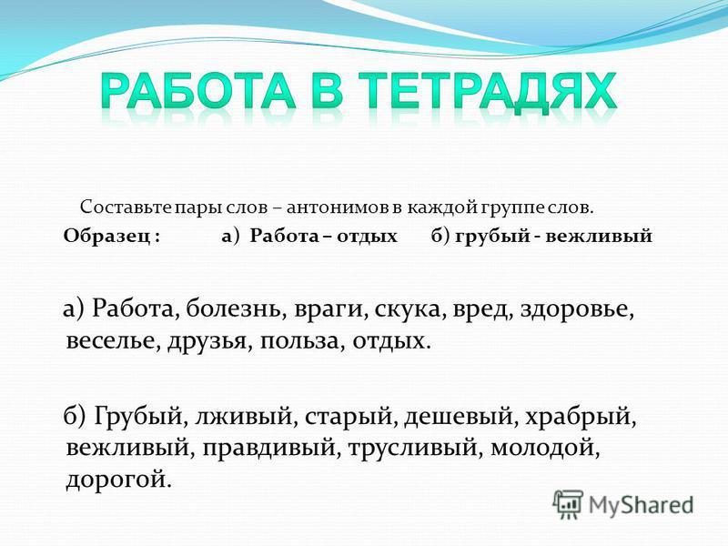 Составьте пары слов – антонимов в каждой группе слов. Образец : а) Работа – отдых б) грубый - вежливый а) Работа, болезнь, враги, скука, вред, здоровье, веселье, друзья, польза, отдых. б) Грубый, лживый, старый, дешевый, храбрый, вежливый, правдивый,