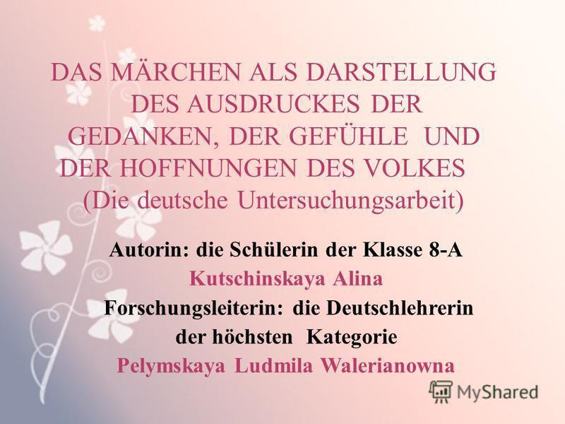 DAS MÄRCHEN ALS DARSTELLUNG DES AUSDRUCKES DER GEDANKEN, DER GEFÜHLE UND DER HOFFNUNGEN DES VOLKES (Die deutsche Untersuchungsarbeit) Autorin: die Schülerin der Klasse 8-А Kutschinskaya Alina Forschungsleiterin: die Deutschlehrerin der höchsten Kateg