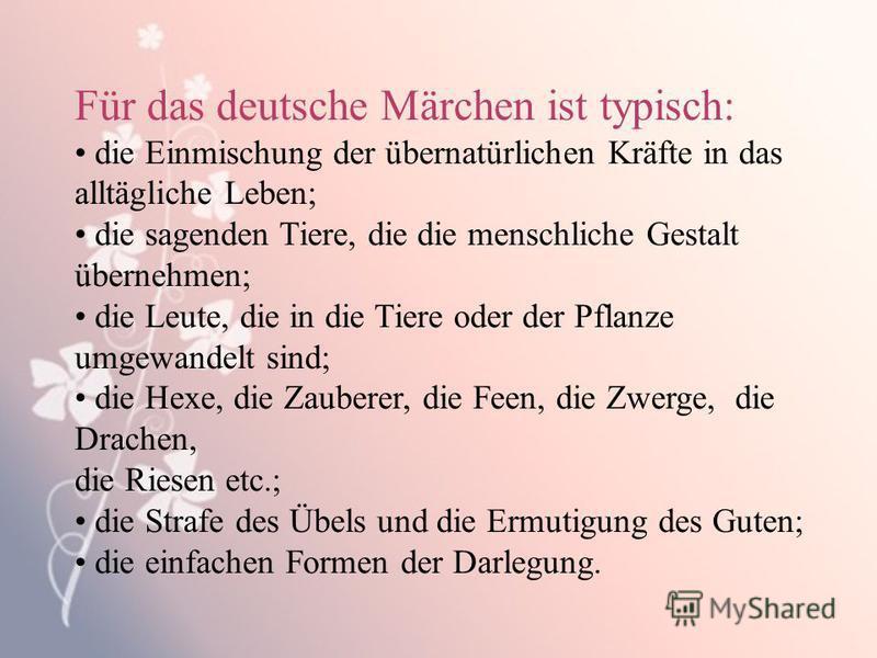 Für das deutsche Märchen ist typisch: die Einmischung der übernatürlichen Kräfte in das alltägliche Leben; die sagenden Tiere, die die menschliche Gestalt übernehmen; die Leute, die in die Tiere oder der Pflanze umgewandelt sind; die Hexe, die Zauber