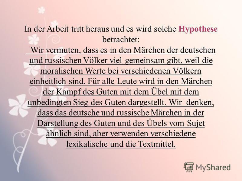 In der Arbeit tritt heraus und es wird solche Hypothese betrachtet: Wir vermuten, dass es in den Märchen der deutschen und russischen Völker viel gemeinsam gibt, weil die moralischen Werte bei verschiedenen Völkern einheitlich sind. Für alle Leute wi