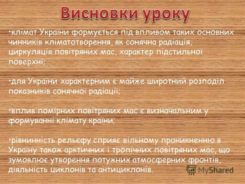 клімат України формується під впливом таких основних чинників кліматотворення, як сонячна радіація, циркуляція повітряних мас, характер підстильної поверхні; для України характерним є майже широтний розподіл показників сонячної радіації; вплив помірн