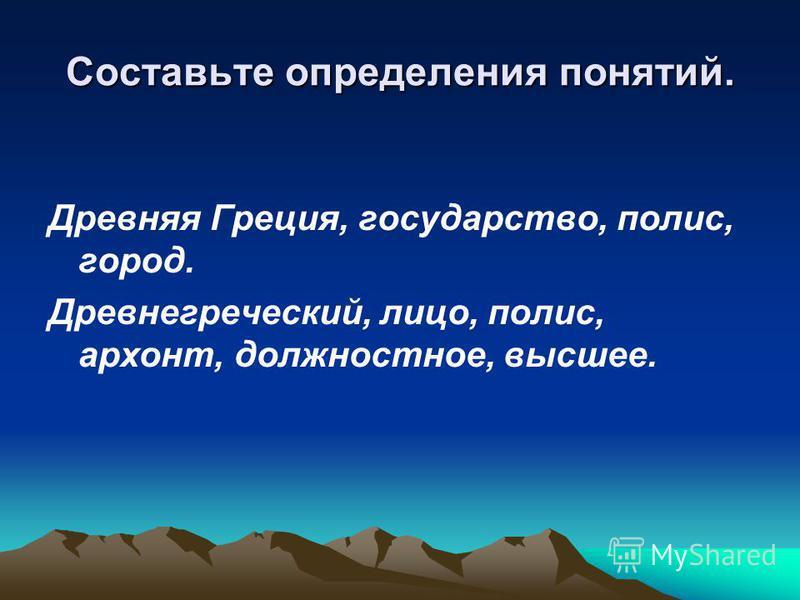 Составьте определения понятий. Древняя Греция, государство, полис, город. Древнегреческий, лицо, полис, архонт, должностное, высшее.
