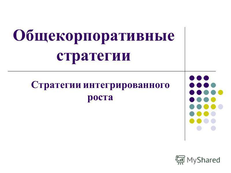 Общекорпоративные стратегии Стратегии интегрированного роста