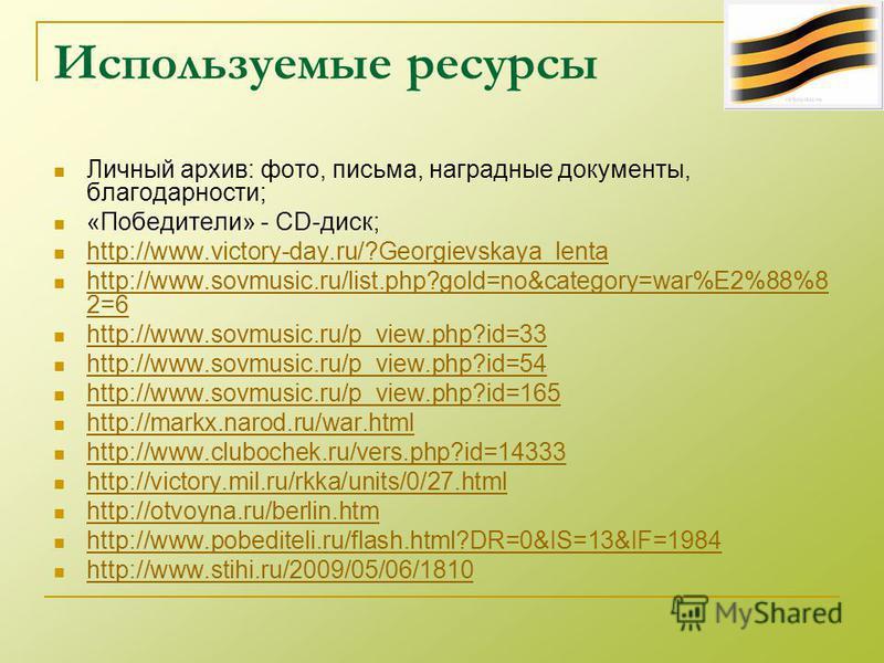 Личный архив: фото, письма, наградные документы, благодарности; «Победители» - CD-диск; http://www.victory-day.ru/?Georgievskaya_lenta http://www.sovmusic.ru/list.php?gold=no&category=war%E2%88%8 2=6 http://www.sovmusic.ru/list.php?gold=no&category=w