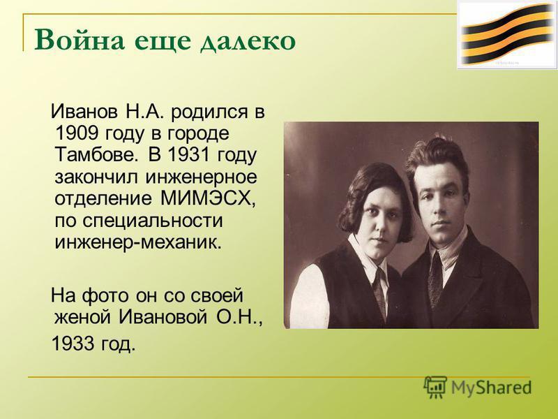 Война еще далеко Иванов Н.А. родился в 1909 году в городе Тамбове. В 1931 году закончил инженерное отделение МИМЭСХ, по специальности инженер-механик. На фото он со своей женой Ивановой О.Н., 1933 год.