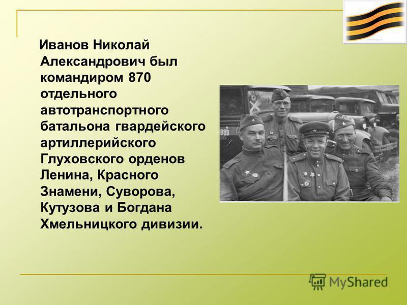 Иванов Николай Александрович был командиром 870 отдельного автотранспортного батальона гвардейского артиллерийского Глуховского орденов Ленина, Красного Знамени, Суворова, Кутузова и Богдана Хмельницкого дивизии.