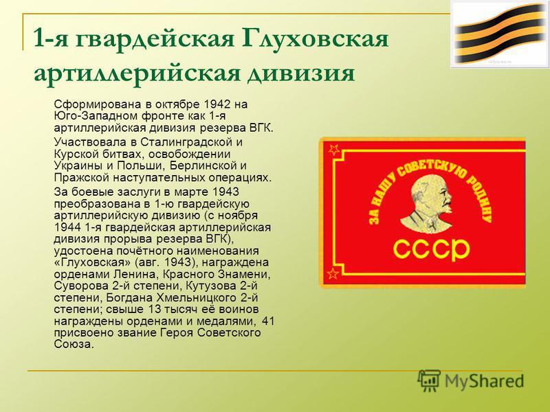 1-я гвардейская Глуховская артиллерийская дивизия Сформирована в октябре 1942 на Юго-Западном фронте как 1-я артиллерийская дивизия резерва ВГК. Участвовала в Сталинградской и Курской битвах, освобождении Украины и Польши, Берлинской и Пражской насту
