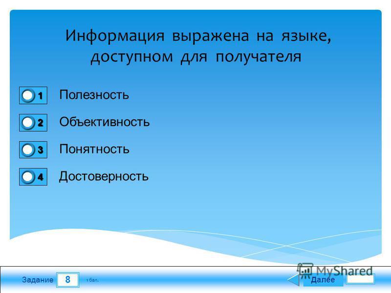 8 Задание Полезность Объективность Понятность Достоверность Далее 1 бал. 1111 0 2222 0 3333 0 4444 0 Информация выражена на языке, доступном для получателя