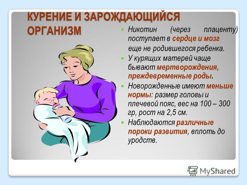 КУРЕНИЕ И ЗАРОЖДАЮЩИЙСЯ ОРГАНИЗМ Никотин (через плаценту) поступает в сердце и мозг еще не родившегося ребенка. У курящих матерей чаще бывают мертворождения, преждевременные роды. Новорожденные имеют меньше нормы : размер головы и плечевой пояс, вес