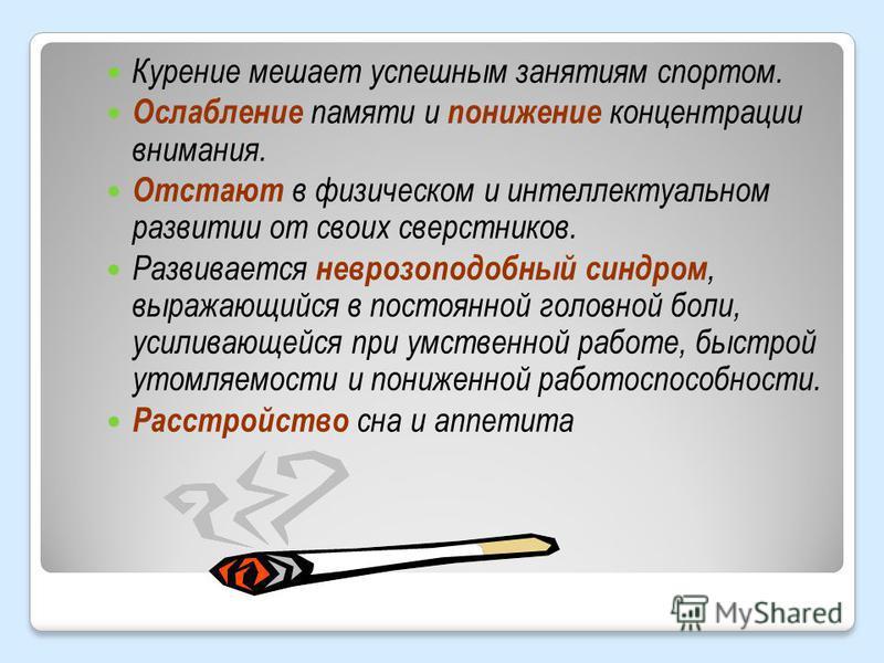 Курение мешает успешным занятиям спортом. Ослабление памяти и понижение концентрации внимания. Отстают в физическом и интеллектуальном развитии от своих сверстников. Развивается неврозоподобный синдром, выражающийся в постоянной головной боли, усилив