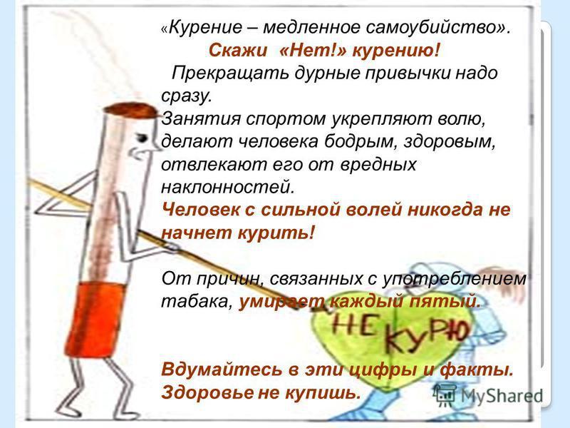 « Курение – медленное самоубийство». Скажи «Нет!» курению! Прекращать дурные привычки надо сразу. Занятия спортом укрепляют волю, делают человека бодрым, здоровым, отвлекают его от вредных наклонностей. Человек с сильной волей никогда не начнет курит