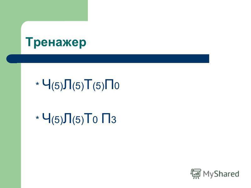 Тренажер * Ч (5) Л (5) Т (5) П 0 * Ч (5) Л (5) Т 0 П 3