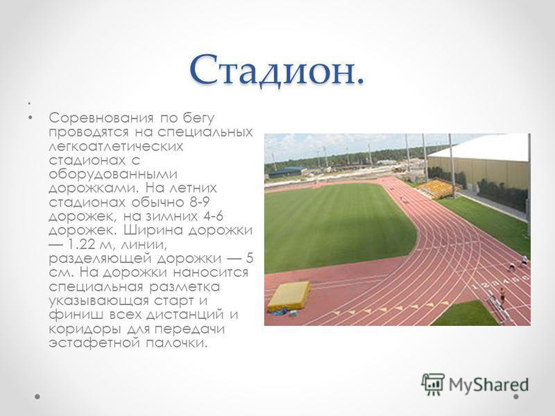 Стадион. Соревнования по бегу проводятся на специальных легкоатлетических стадионах с оборудованными дорожками. На летних стадионах обычно 8-9 дорожек, на зимних 4-6 дорожек. Ширина дорожки 1.22 м, линии, разделяющей дорожки 5 см. На дорожки наноситс