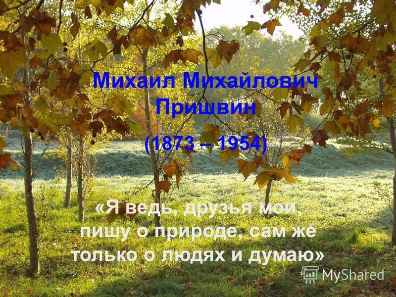 Михаил Михайлович Пришвин (1873 – 1954) «Я ведь, друзья мои, пишу о природе, сам же только о людях и думаю»