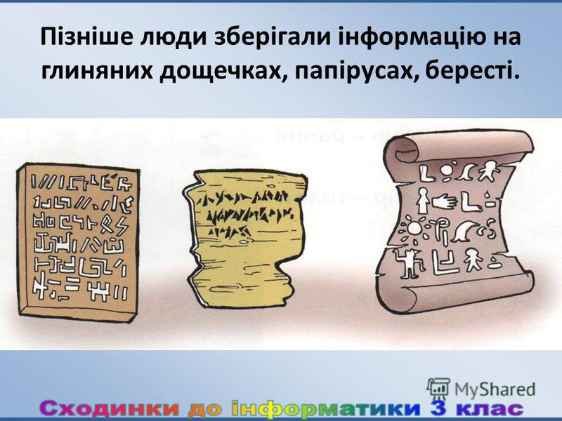 Пізніше люди зберігали інформацію на глиняних дощечках, папірусах, бересті.