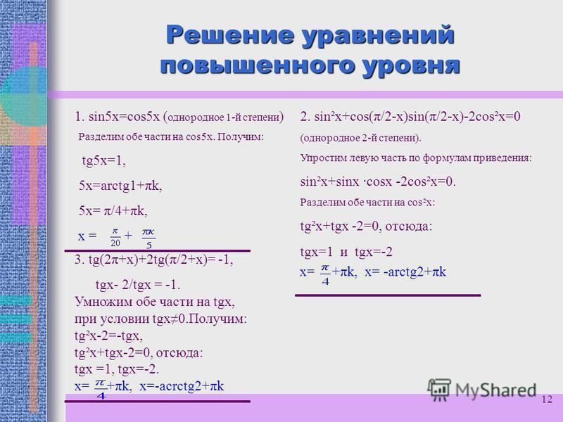 12 Решение уравнений повышенного уровня 1. sin5 х=cos5 х ( однородное 1-й степени ) Разделим обе части на cos5 х. Получим: tg5x=1, 5 х=arctg1+πk, 5 х= π/4+πk, х = + 2. sin²х+cos(π/2-х)sin(π/2-х)-2cos²х=0 (однородное 2-й степени). Упростим левую часть