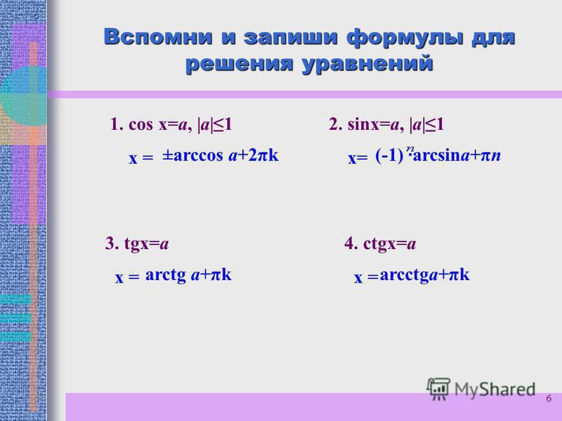 6 Вспомни и запиши формулы для решения уравнений 1. cos x=a, |a|1 х = 2. sinx=a, |a|1 х= 3. tgx=a х = 4. сtgx=a х = ±arccos a+2πk(-1) ·arcsina+πп аrctg a+πkarcctga+πk