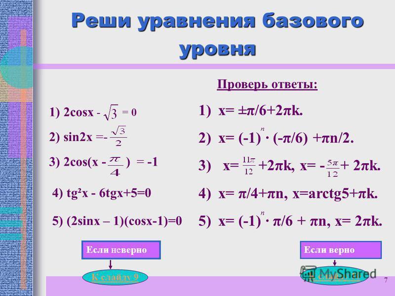7 Реши уравнения базового уровня 1) 2 соsx - = 0 2) sin2x =- 3) 2 соs(x - ) = -1 4) tg²x - 6tgх+5=0 5) (2sinx – 1)(cosх-1)=0 Проверь ответы: 1)х= ±π/6+2πk. 2)х= (-1) · (-π/6) +πn/2. 3) х= +2πk, х= - + 2πk. 4)х= π/4+πn, х=arctg5+πk. 5)х= (-1) · π/6 +