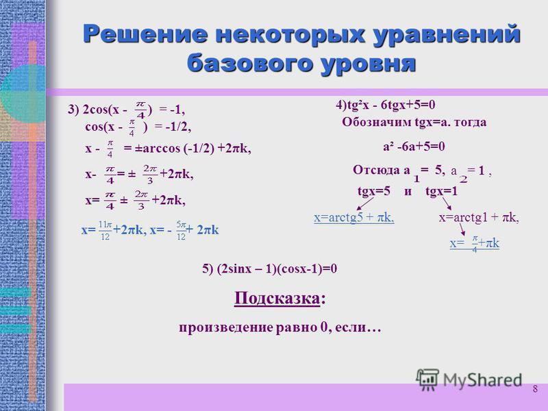 8 Решение некоторых уравнений базового уровня соs(x - ) = -1/2, 3) 2 соs(x - ) = -1, х - = ±arccos (-1/2) +2πk, х= ± +2πk, х- = ± +2πk, х= +2πk, х= - + 2πk 4)tg²x - 6tgх+5=0 Обозначим tgх=а. тогда а² -6 а+5=0 Отсюда а = 5, а = 1, tgх=5 и tgх=1 х=arсt