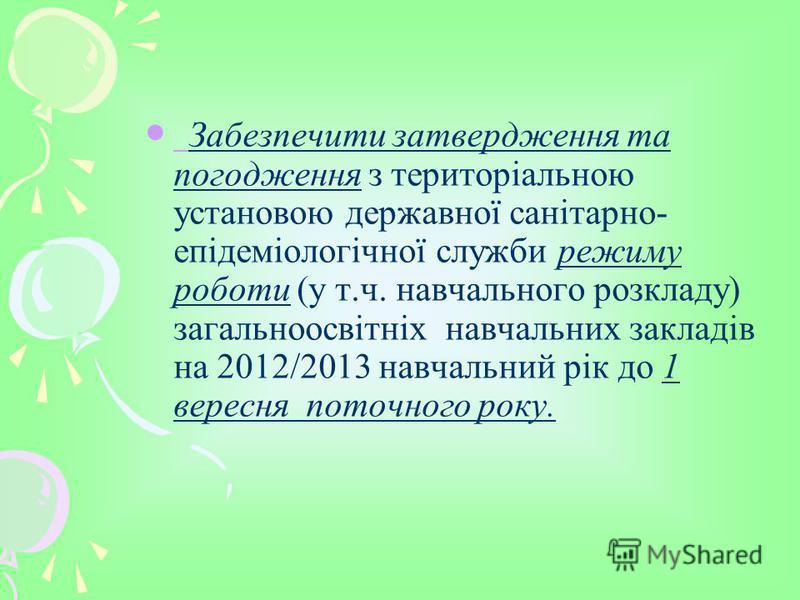 Забезпечити затвердження та погодження з територіальною установою державної санітарно- епідеміологічної служби режиму роботи (у т.ч. навчального розкладу) загальноосвітніх навчальних закладів на 2012/2013 навчальний рік до 1 вересня поточного року.
