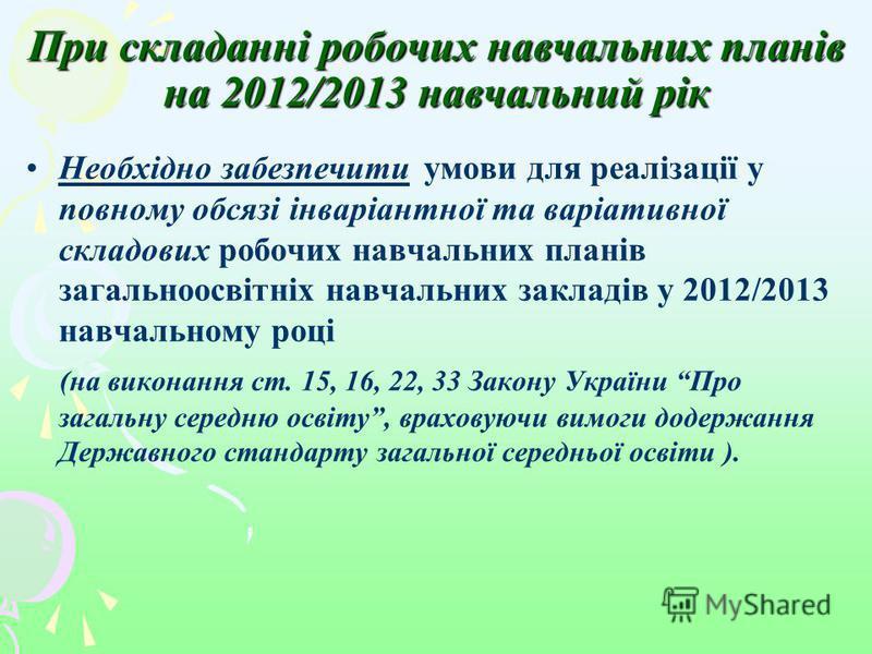 При складанні робочих навчальних планів на 2012/2013 навчальний рік Необхідно забезпечити умови для реалізації у повному обсязі інваріантної та варіативної складових робочих навчальних планів загальноосвітніх навчальних закладів у 2012/2013 навчально